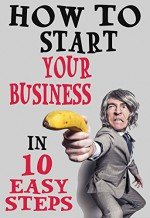 How To Start Your Business In 10 Easy Steps - Donald Allen