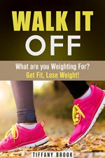 Walk It Off: What are you Weighting For? Get Fit, Lose Weight! (Excercise & Fitness) - Tiffany Brook