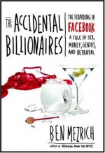The Accidental Billionaires: The Founding of Facebook, a Tale of Sex, Money, Genius and Betrayal - Ben Mezrich