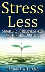 Stress Less: Strategies to Relieve Stress and Minimize Conflicts [stress solution, stress free, stress management] - Barbara Williams