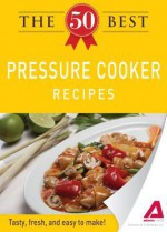 The 50 Best Pressure Cooker Recipes: Tasty, Fresh, and Easy to Make! - Editors Of Adams Media