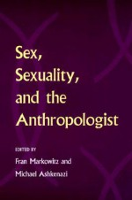 Sex, Sexuality, and the Anthropologist - Fran Markowitz, Fran Markowitz