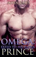 Omega: Fated To His Alpha Prince (Gay Omega Mpreg Steamy Short Story Romance) (Gay Omega, Gay Alpha, Gay Fiction, Male Pregnancy, Gay Romance, Fated To His Alpha Prince Book 1) - Aiden Bates