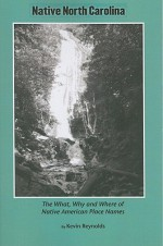 Native North Carolina: The What, Why and Where of Native-American Place Names - Kevin Reynolds
