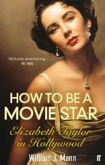 How to Be a Movie Star: Elizabeth Taylor in Hollywood, 1941-1981 - William J. Mann