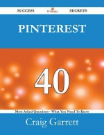 Pinterest 40 Success Secrets - 40 Most Asked Questions on Pinterest - What You Need to Know - Craig Garrett