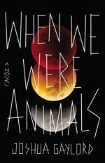 When We Were Animals - Joshua Gaylord