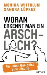 Woran erkennt man ein Arschloch?: Für jeden Quälgeist eine Lösung (German Edition) - Monika Wittblum, Sandra Lüpkes