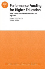 Performance Funding for Higher Education: What Are the Mechanisms What Are the Impacts: AEHE, Volume 39, Number 2 (J-B ASHE Higher Education Report Series (AEHE)) - Kevin J. Dougherty, Vikash Reddy