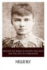 Around the World in Seventy-Two Days and Ten Days in a Mad-House - Nellie Bly