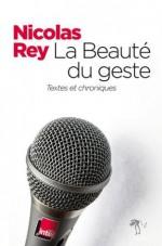 La Beauté du geste: Textes et chroniques (LITT GENERALE) (French Edition) - Nicolas Rey