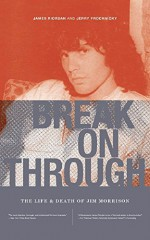 Break on Through: The Life and Death of Jim Morrison - James Riordan, Jerry Prochnicky