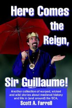 Here Comes the Reign, Sir Guillaume!: Another Collection of Warped, Wicked and Wild Stories about Medieval History and Life in (and Around) the SCA. - Scott Farrell