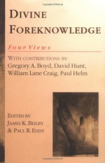 Divine Foreknowledge: Four Views - James K. Beilby, Gregory A. Boyd, David Hunt, William Lane Craig, Paul Helm