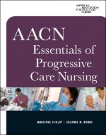 AACN Essentials of Progressive Care Nursing - Marianne Chulay, Suzanne M. Burns