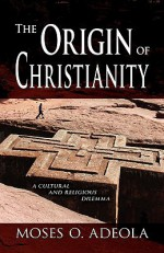 The Origin of Christianity - Moses O. Adeola