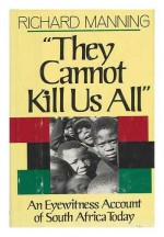 They Cannot Kill Us All: An Eyewitness Account of South Africa Today - Richard Manning