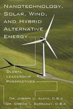 Nanotechnology, Solar, Wind, and Hybrid Alternative Energy: Global Leadership Perspectives - Joseph Aluya, Ossian L. Garraway
