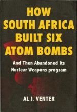How South Africa Built Six Atom Bombs and Then Abandoned Its Nuclear Weapons Program - Al J. Venter