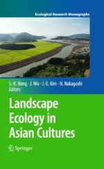 Landscape Ecology in Asian Cultures (Ecological Research Monographs) - Sun-Kee Hong, Jianguo Wu, Jae-Eun Kim, Nobukazu Nakagoshi