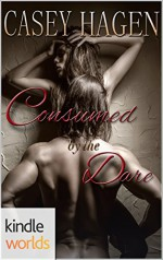Dare To Love Series: Consumed by the Dare (Kindle Worlds Novella) - Casey Hagen