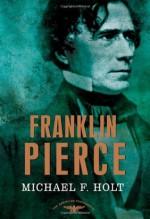 Franklin Pierce - Michael F. Holt, Arthur M. Schlesinger Jr., Sean Wilentz