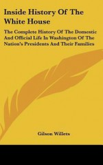 Inside History of the White House: The Complete History of the Domestic and Official Life in Washington of the Nation's Presidents and Their Families - Gilson Willets