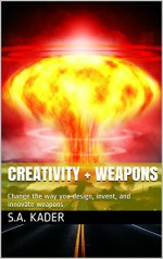 Creativity + Weapons: Change the way you design, invent, and innovate weapons - S.A. Kader