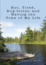 Hot, Tired, Bug-bitten and Having the Time of My Life - Rebecca Bauer
