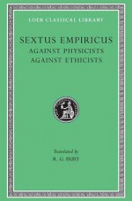 Sextus Empiricus: Against the Physicists. Against the Ethicists. (Loeb Classical Library No. 311) - Sextus Empiricus, R.G. Bury