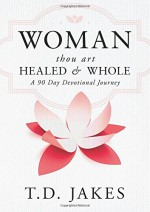 Woman Thou Art Healed and Whole: Experience Freedom From the Pain of Your Past: A 90 Day Devotional Journey - T. D. Jakes