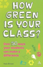 How Green is Your Class?: Over 50 Ways your Students Can Make a Difference - Kate Brown