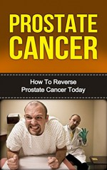 Prostate Cancer: How To Reverse Prostate Cancer Today (FREE CHECKLIST) (Prostate and Cancer,Prostate Health, Cancer, Prostate Cancer Diet, Prostate Cancer Books, Prostate Cancer Breakthroughs) - David Brennan