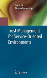 Trust Management For Service Oriented Environments - Zaki Malik, Athman Bouguettaya