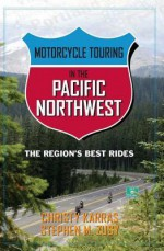 Motorcycle Touring in the Pacific Northwest: The Region's Best Rides - Stephen Zusy, Christy Karras