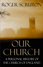 Our Church: A Personal History of the Church of England - Roger Scruton