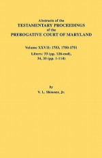 Abstracts of the Testamentary Proceedings of the Prerogative Court of Maryland. Volume XXVII: 1753, 1750-1751, Libers: 33 (Pp. 126-End), 34, 35 (Pp. 1 - Vernon L. Skinner Jr.