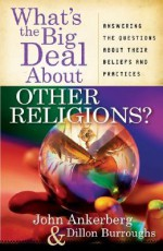 What's the Big Deal about Other Religions?: Answering the Questions about Their Beliefs and Practices - John Ankerberg, Dillon Burroughs
