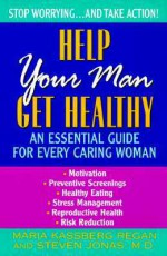 Help Your Man Get Healthy:: An Essential Guide For Every Caring Woman - Maria K. Regan, Steven Jonas
