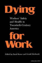 Dying For Work: Workers' Safety And Health In Twentieth Century America - David Rosner