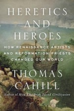 Heretics and Heroes: Ego in the Renaissance and the Reformation - Thomas Cahill