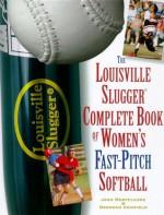 The Louisville Slugger Complete Book of Women's Fast-Pitch Softball - John Monteleone, Deborah Crisfield