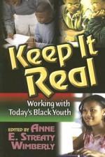 Keep It Real: Working with Today's Black Youth - Philip Dunston, Tapiwa Mucherera, Elizabeth Walker, Michael McQueen, Maisha Handy, Daniel Dr Black, Annette Marbury, Herbert Marbury, Anne E Wimberly