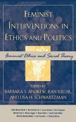 Feminist Interventions in Ethics and Politics: Feminist Ethics and Social Theory - Barbara Andrew, Jean Keller, Jean Clare Keller, Lisa Schwartzman