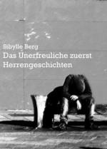 Das Unerfreuliche zuerst. Herrengeschichten. (German Edition) - Sibylle Berg