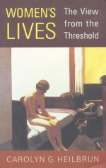 Women's Lives: The View From The Threshold - Carolyn G. Heilbrun