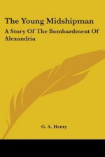 The Young Midshipman: A Story of the Bombardment of Alexandria - G.A. Henty