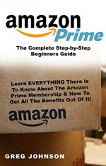 Amazon Prime: The Complete Step-by-Step Beginners Guide: Learn EVERYTHING There Is To Know About The Amazon Prime Membership & How To Get All The Benefits Out Of It! - Greg Johnson