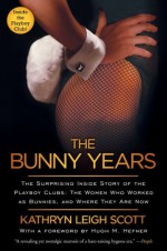 The Bunny Years: The Surprising Inside Story of the Playboy Clubs: The Women Who Worked as Bunnies, and Where They Are Now - Kathryn Leigh Scott, Hugh M. Hefner