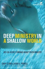 Deep Ministry in a Shallow World: Not-So-Secret Findings about Youth Ministry (Youth Specialties) - Chap Clark, Kara Powell